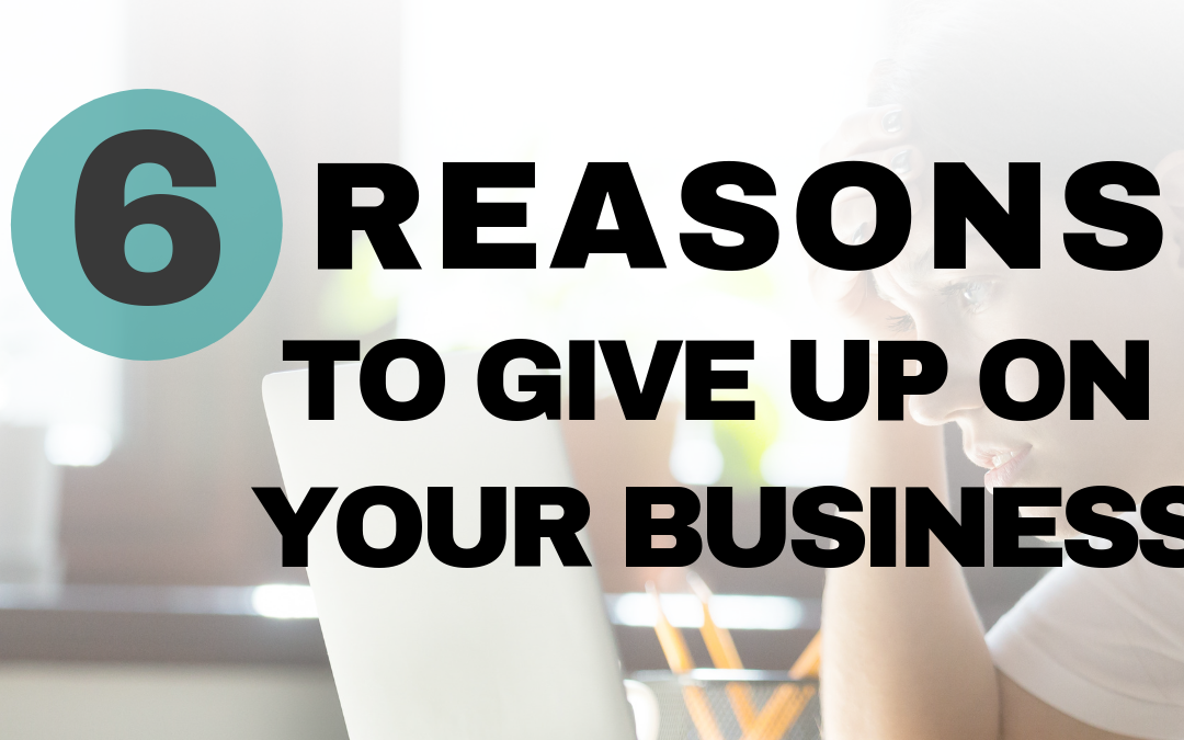 Business Failure? 6 Reasons You Should Give Up On Your Business